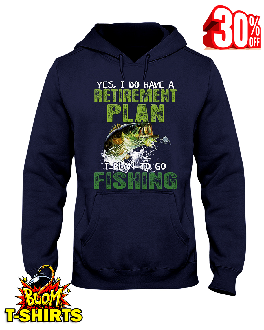 Yes I do have a Retirement plan I plan to go Fishing hooded sweatshirt