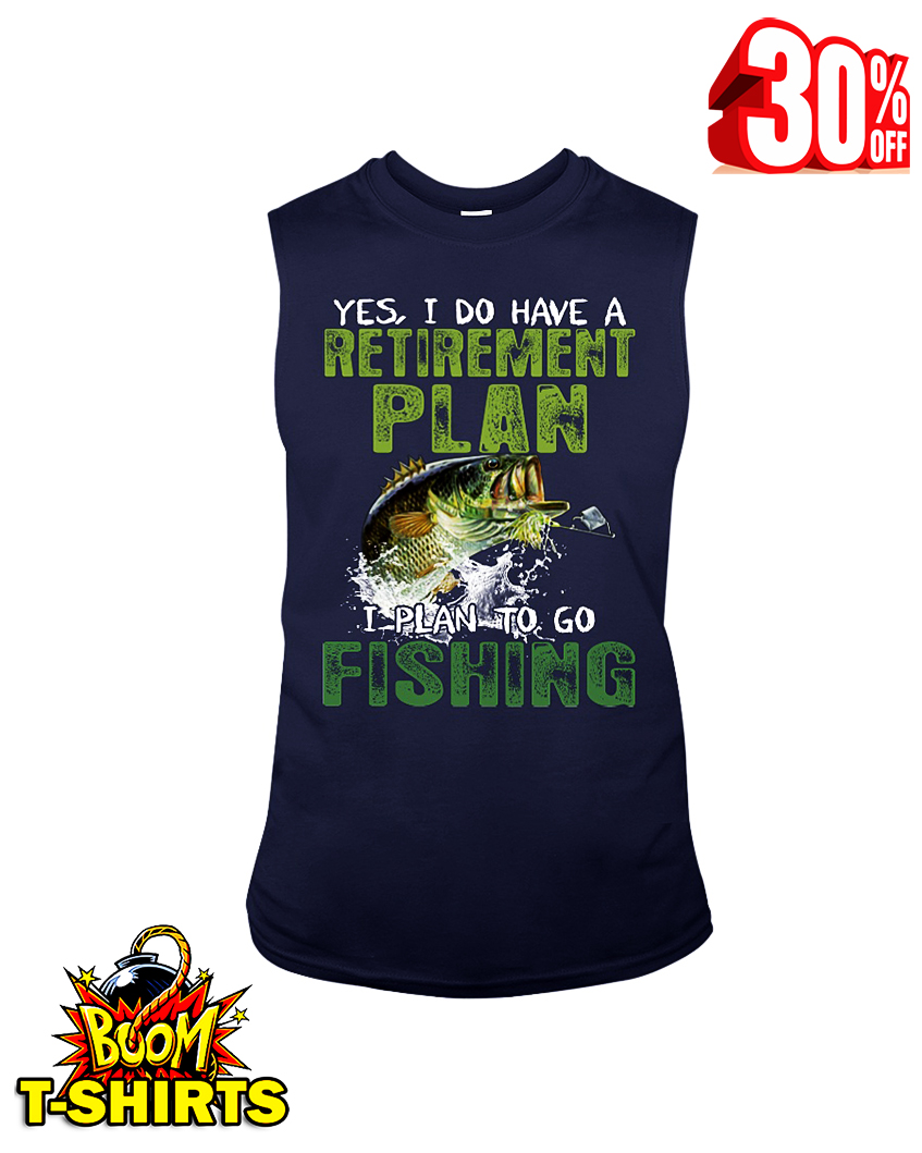 Yes I do have a Retirement plan I plan to go Fishing sleeveless tee