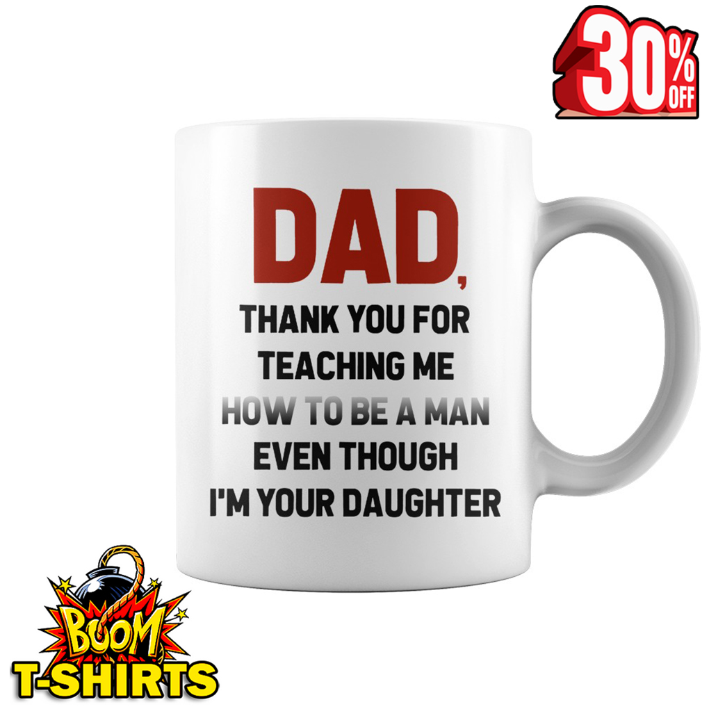Dad thank you for teaching me how to be a man even though I'm your daughter mug - white