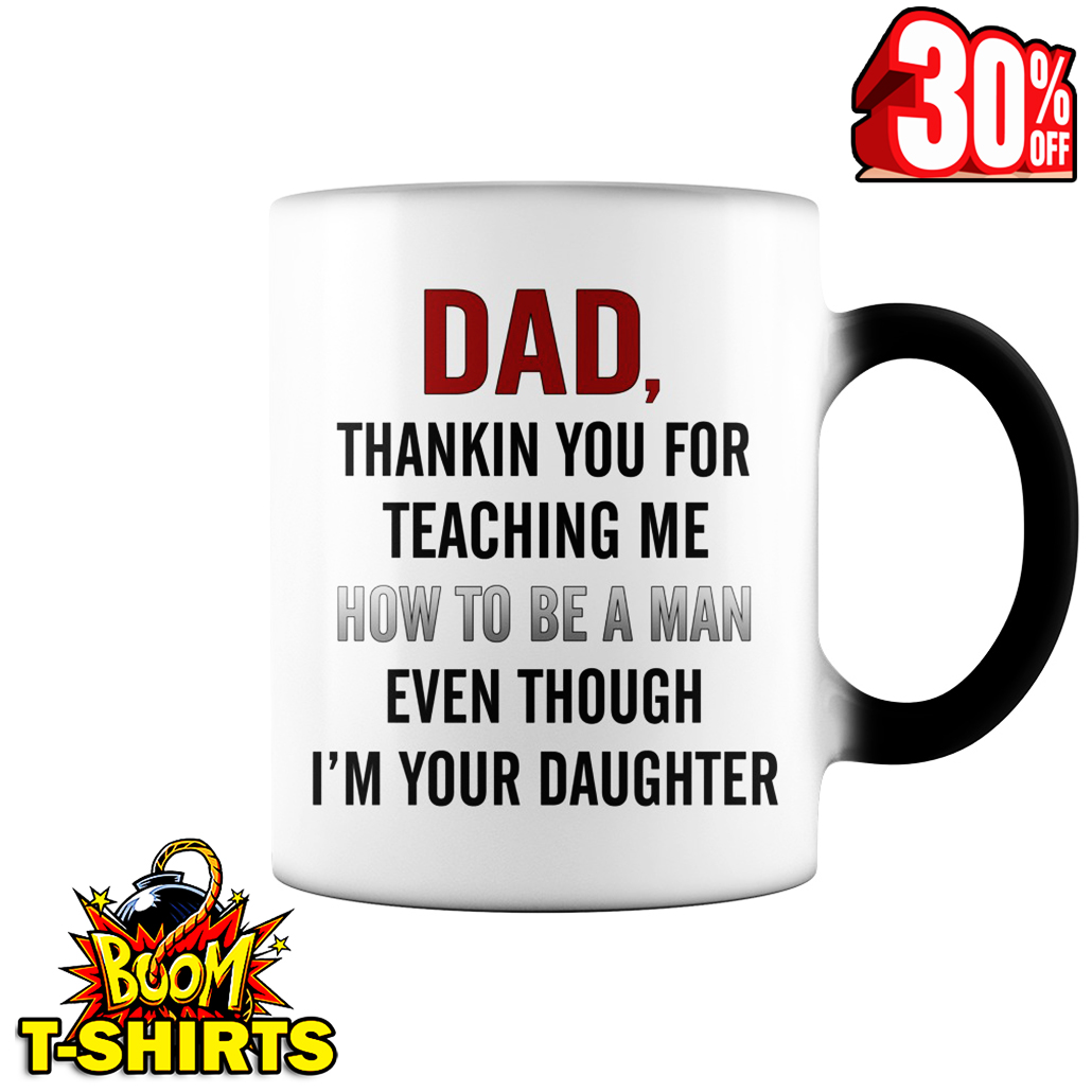 Dad thankin you for teaching me how to be a man even though I'm your daughter mug - color change