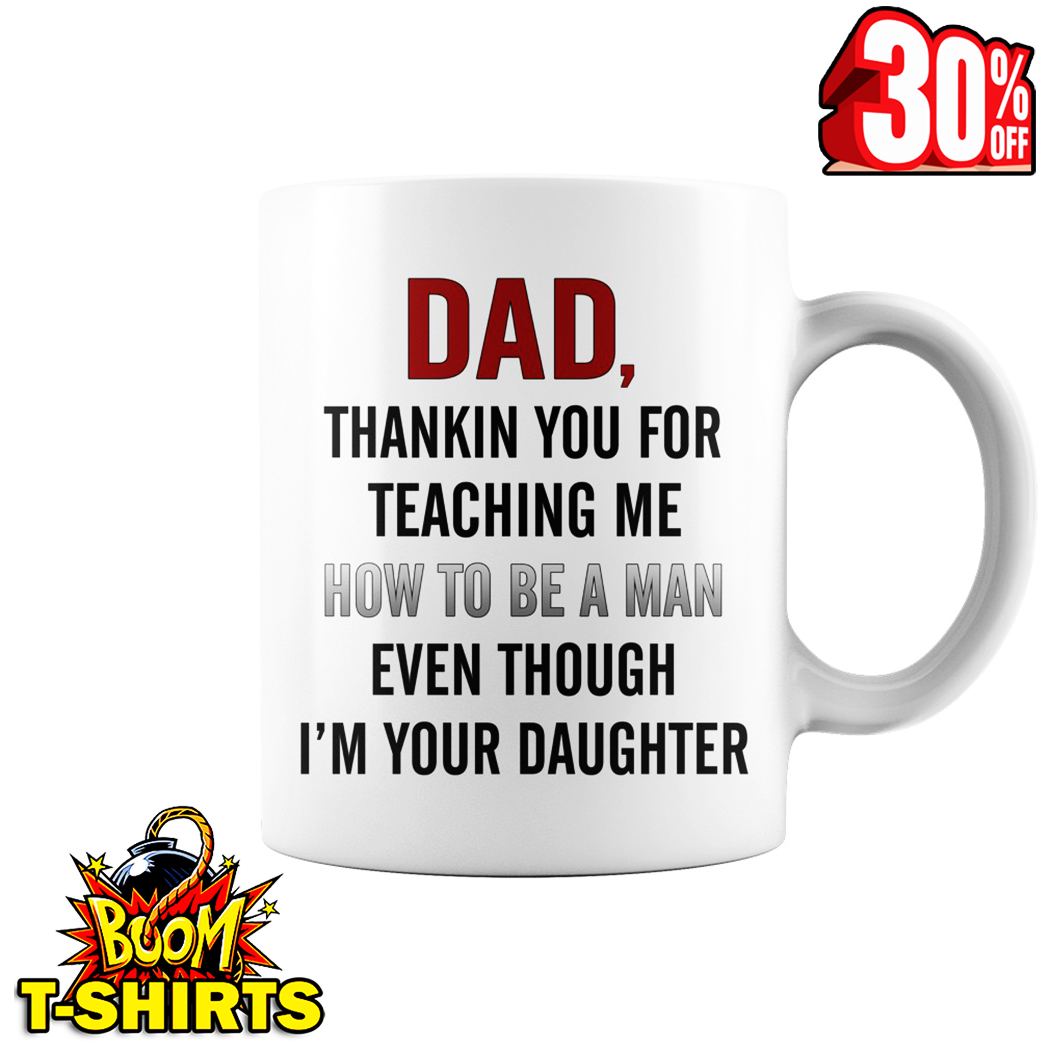 Dad thankin you for teaching me how to be a man even though I'm your daughter mug - white