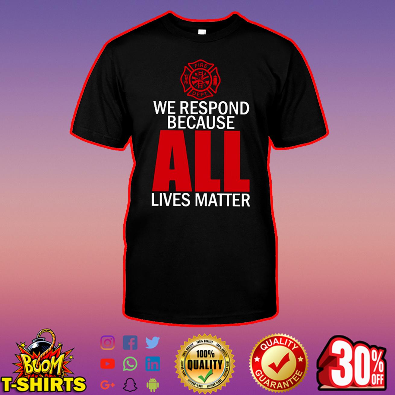 Firefighter We respond because all lives matter shirt
