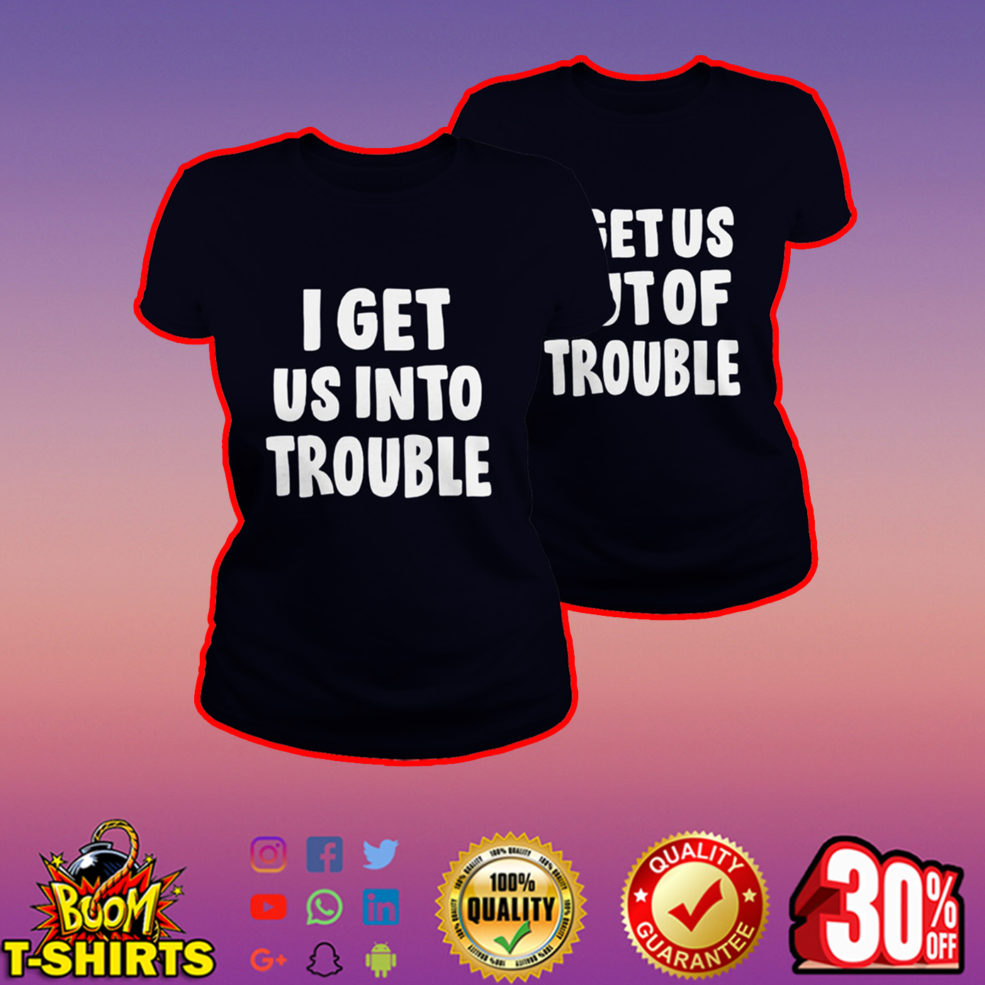 I get us into trouble-I get us out of trouble lady shirt