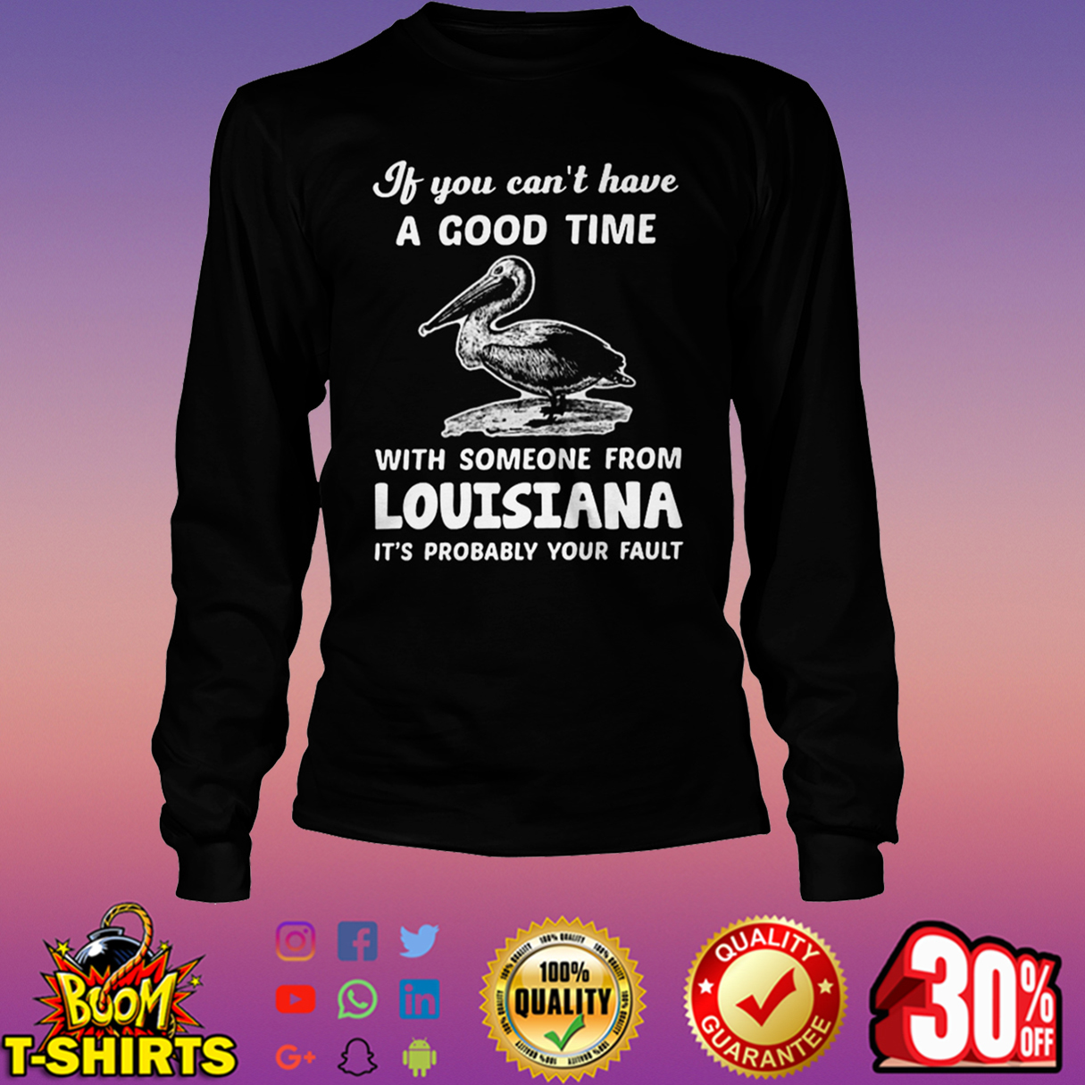 If you can't have a good time with someone from Louisiana it's probably your fault long sleeve tee