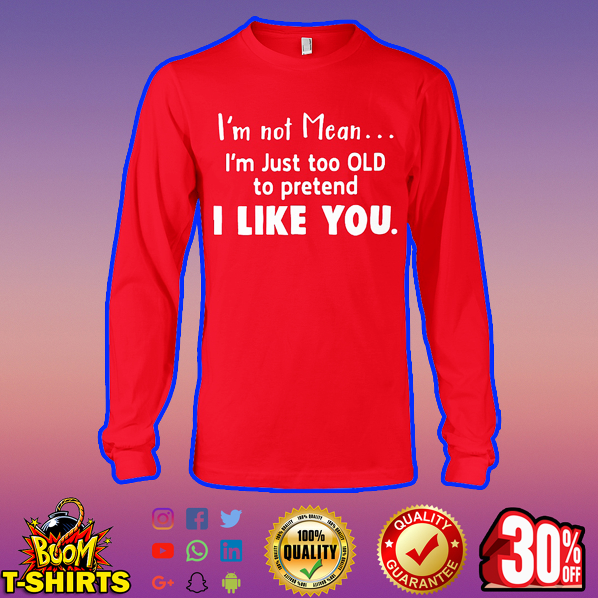 I'm not mean I'm just too old to pretend I like you long sleeve tee