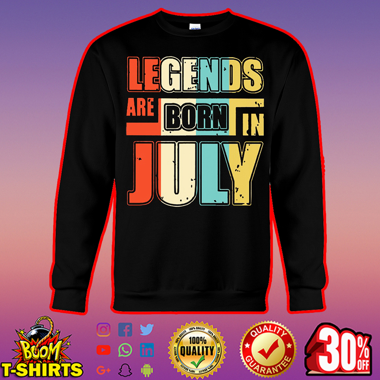 Legends are born in July sweatshirt