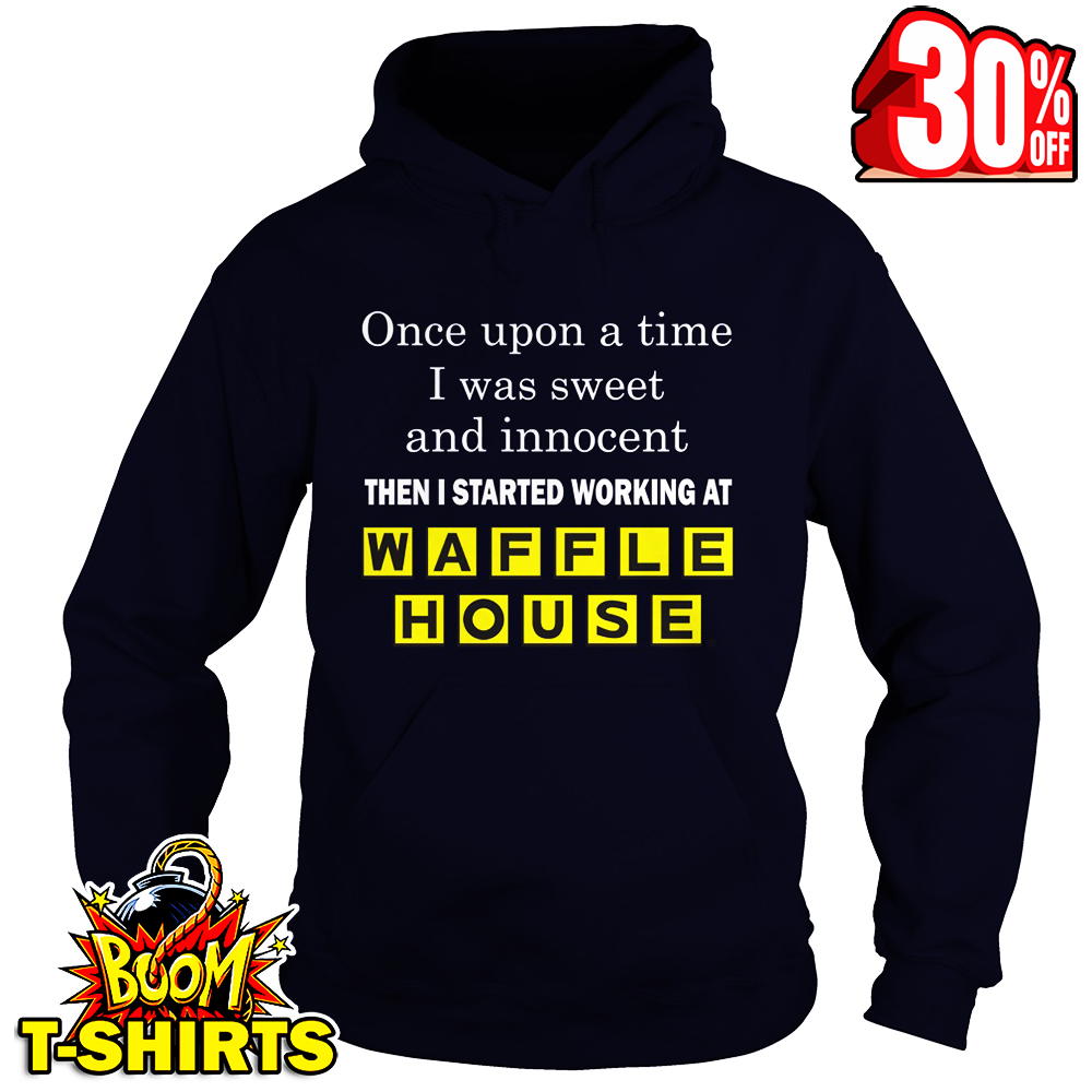 Once upon a time I was sweet and innocent then I started working at Waffle House hoodie