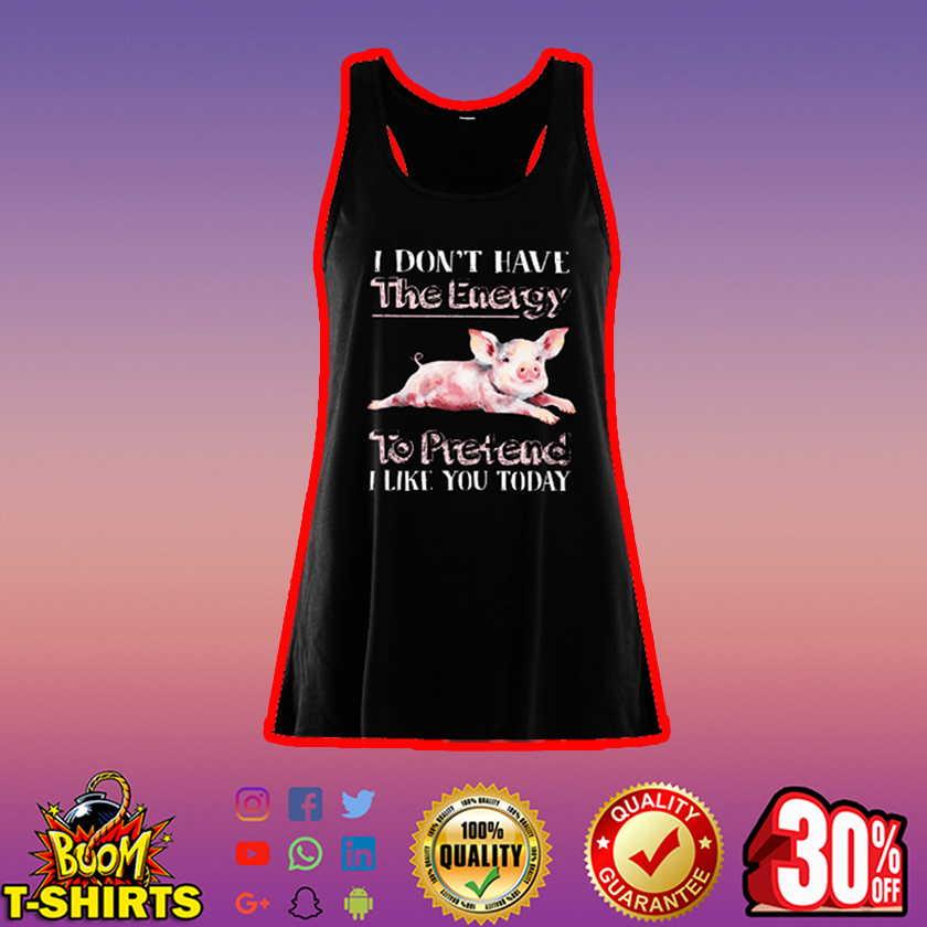 Pig I don't have the energy to pretend I like you today flowy tank top