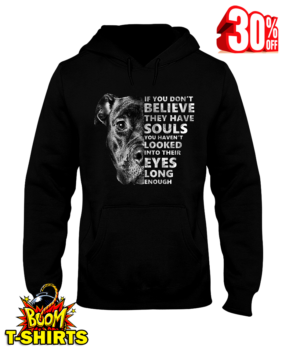 Pitbull if you don't believe they have souls you haven't looked into their eyes long enough hooded sweatshirt