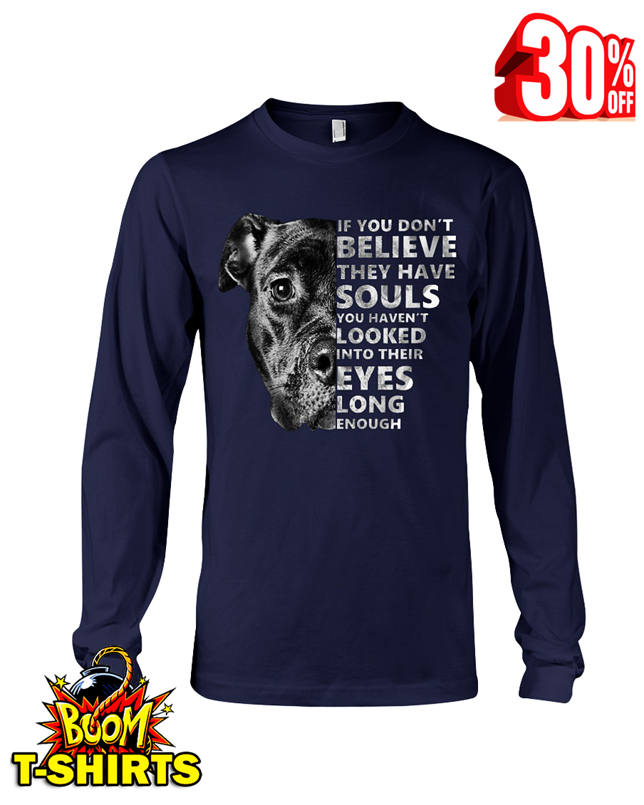 Pitbull if you don't believe they have souls you haven't looked into their eyes long enough long sleeve tee