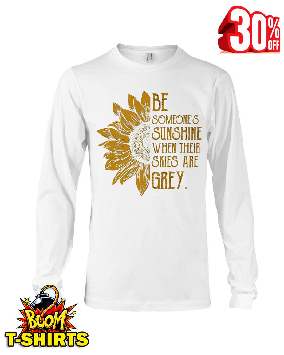 Sunflower be someone's sunshine when their skies are grey long sleeve tee