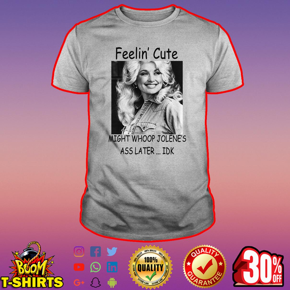 Dolly Parton Feelin' cute might whoop jolene's ass later IDK shirt