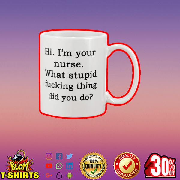Hi I'm your nurse what stupid fucking thing did you do mug