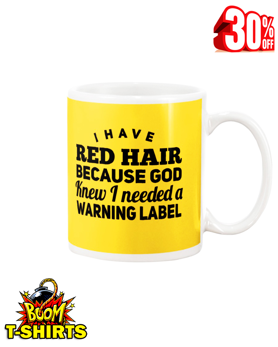 I have red hair because God knew I needed a warning label mug - yeallow