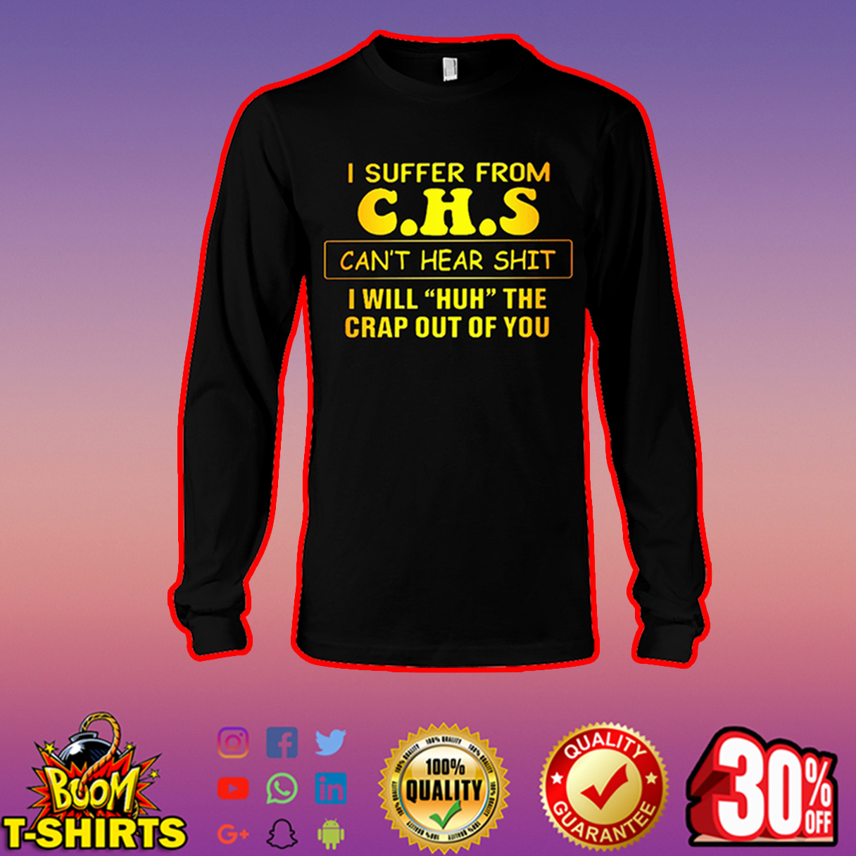 I suffer from CHS can't hear shit I will huh the crap out of you long sleeve tee