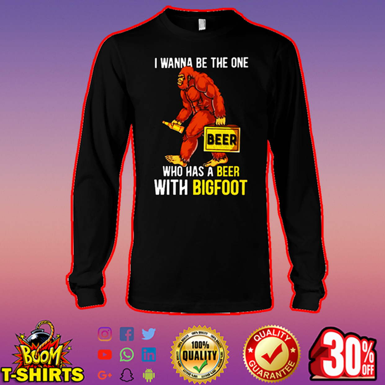 I wanna be the one who has a beer with bigfoot long sleeve tee