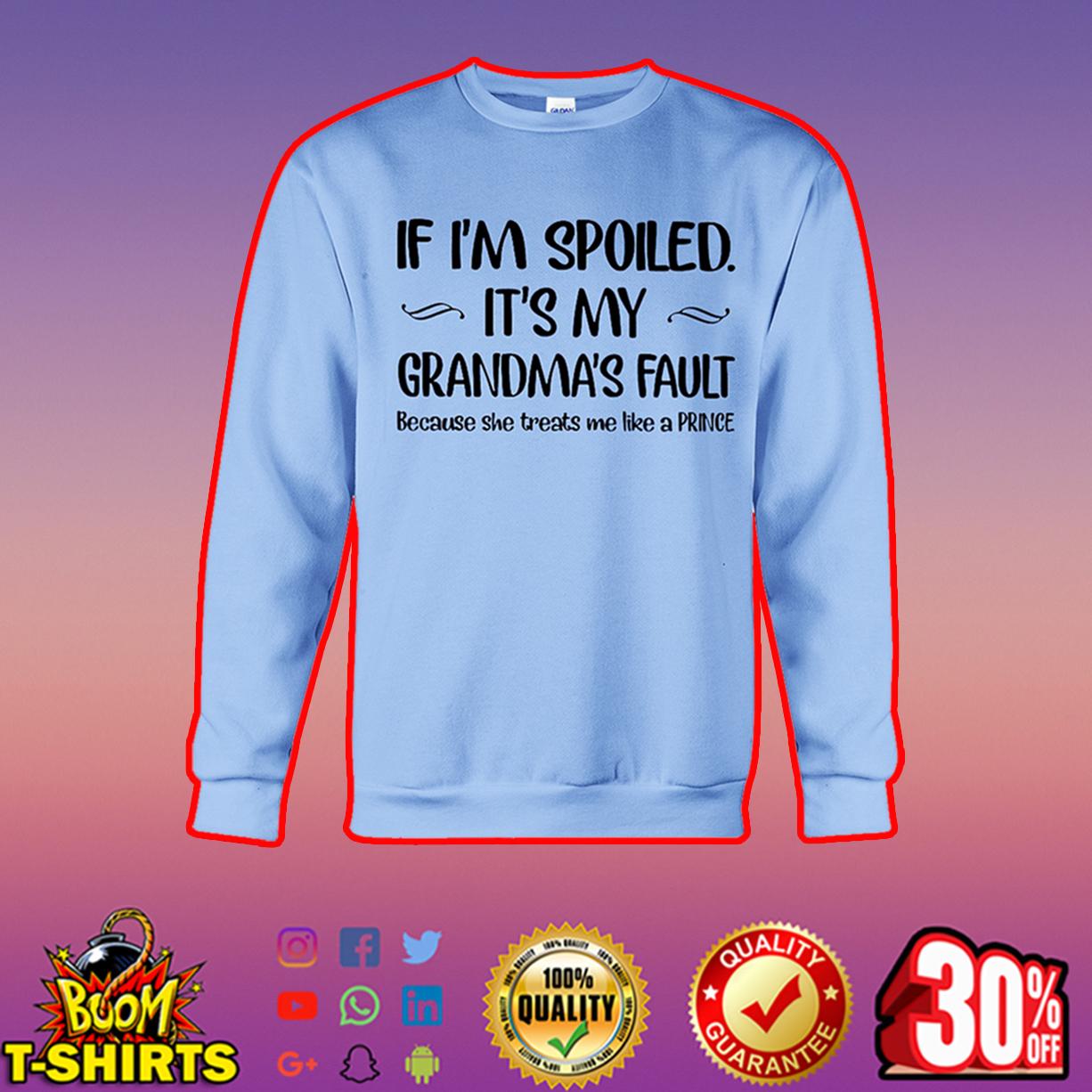 If I'm spoiled it's my grandma's fault because she treats me like a prince sweatshirt