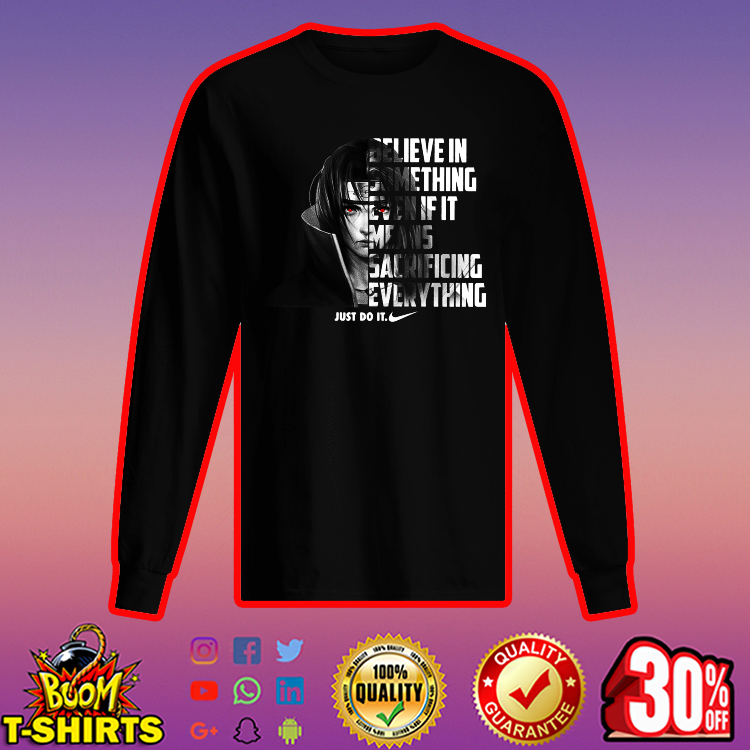 Itachi Uchiha believe in something even if it means sacrificing everything nike just do it long sleeved t-shirt