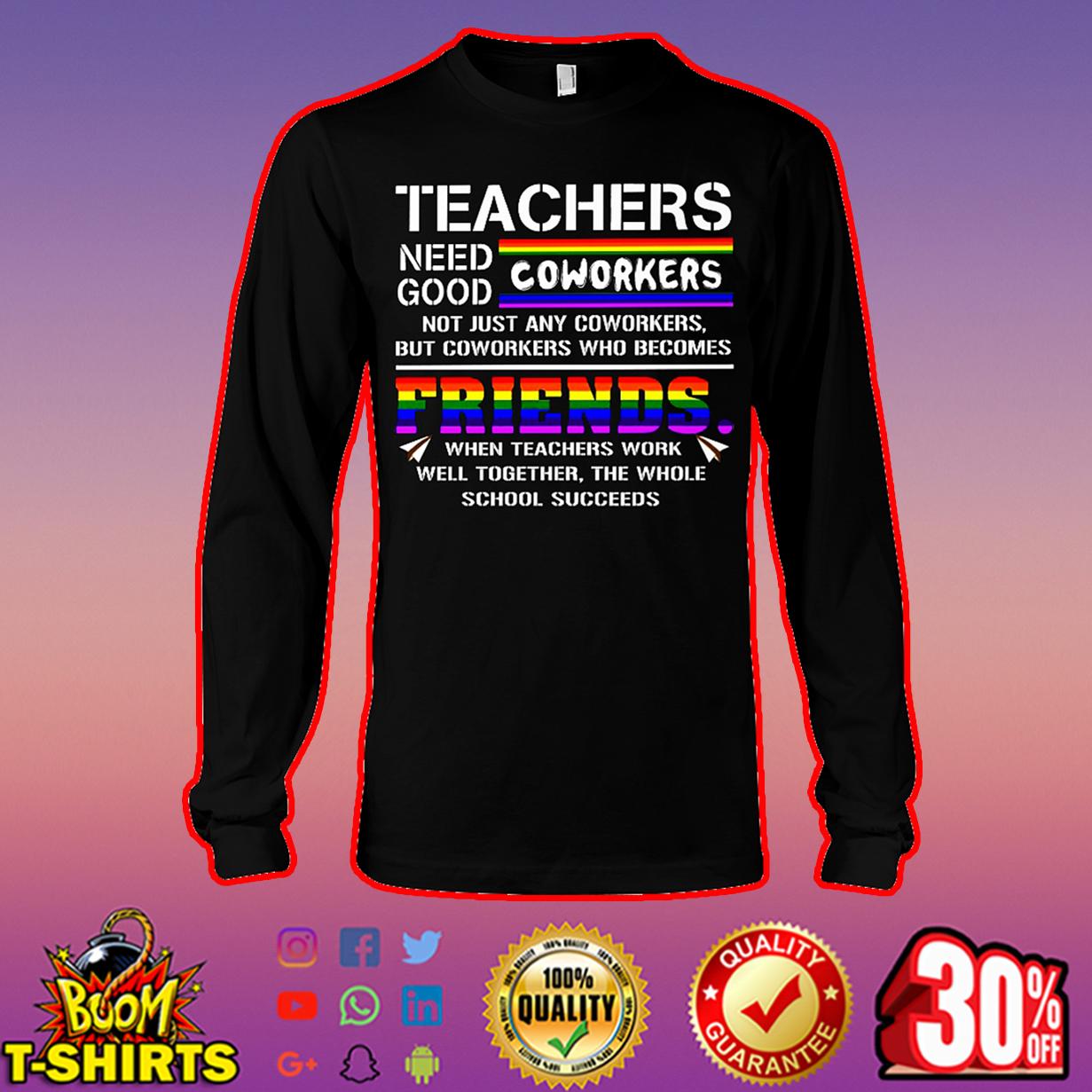 Teachers need good coworkers long sleeve tee