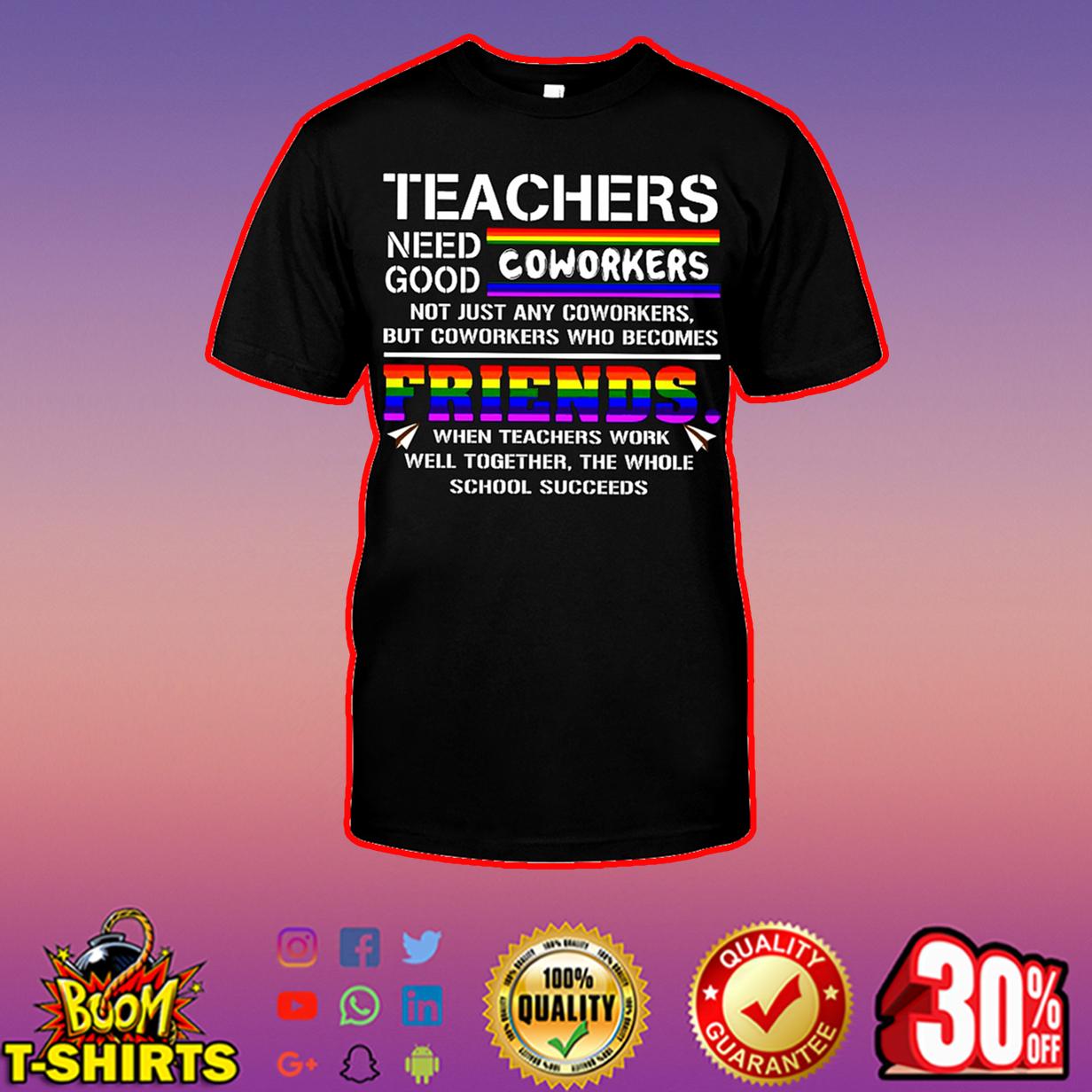 Teachers need good coworkers shirt