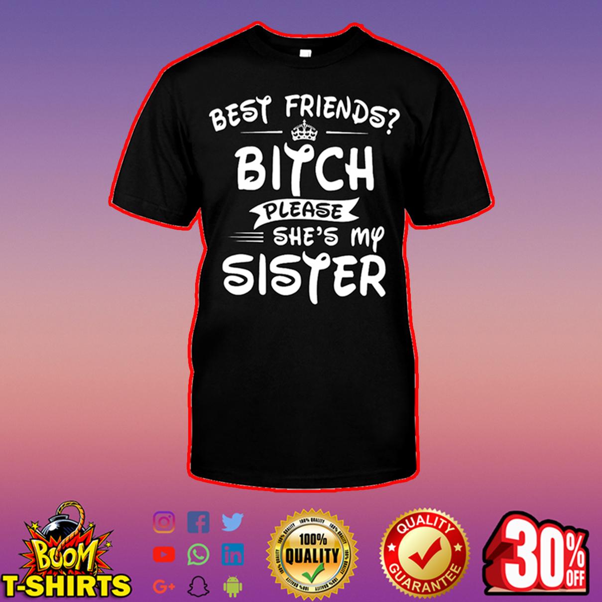 Best friends bitch please she's my sister shirt