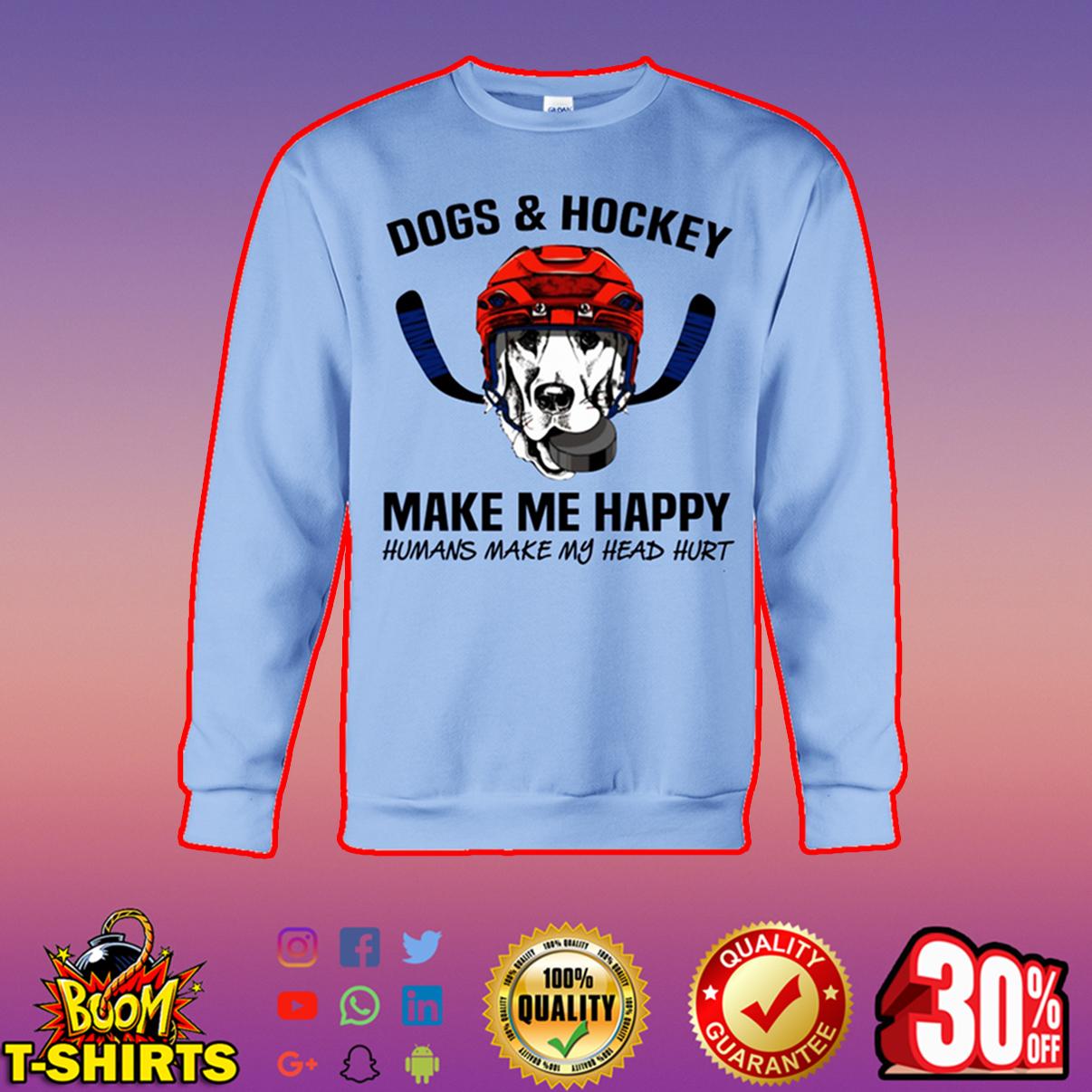 Dogs and hockey make me happy humans make my head hurt sweatshirt