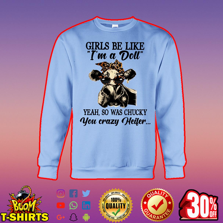 Girls be like I'm a doll yeah so was chucky you crazy heifer sweatshirt