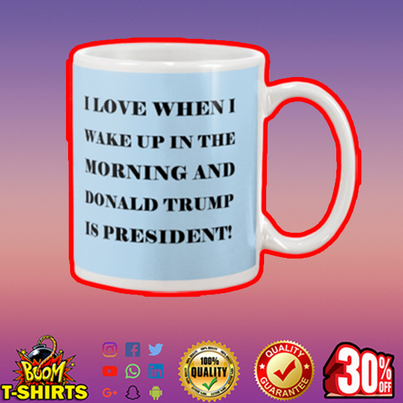 I love when I wake up in the morning and Donald Trump is president mug - blue
