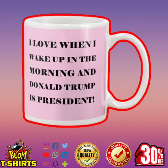 I love when I wake up in the morning and Donald Trump is president mug - pink
