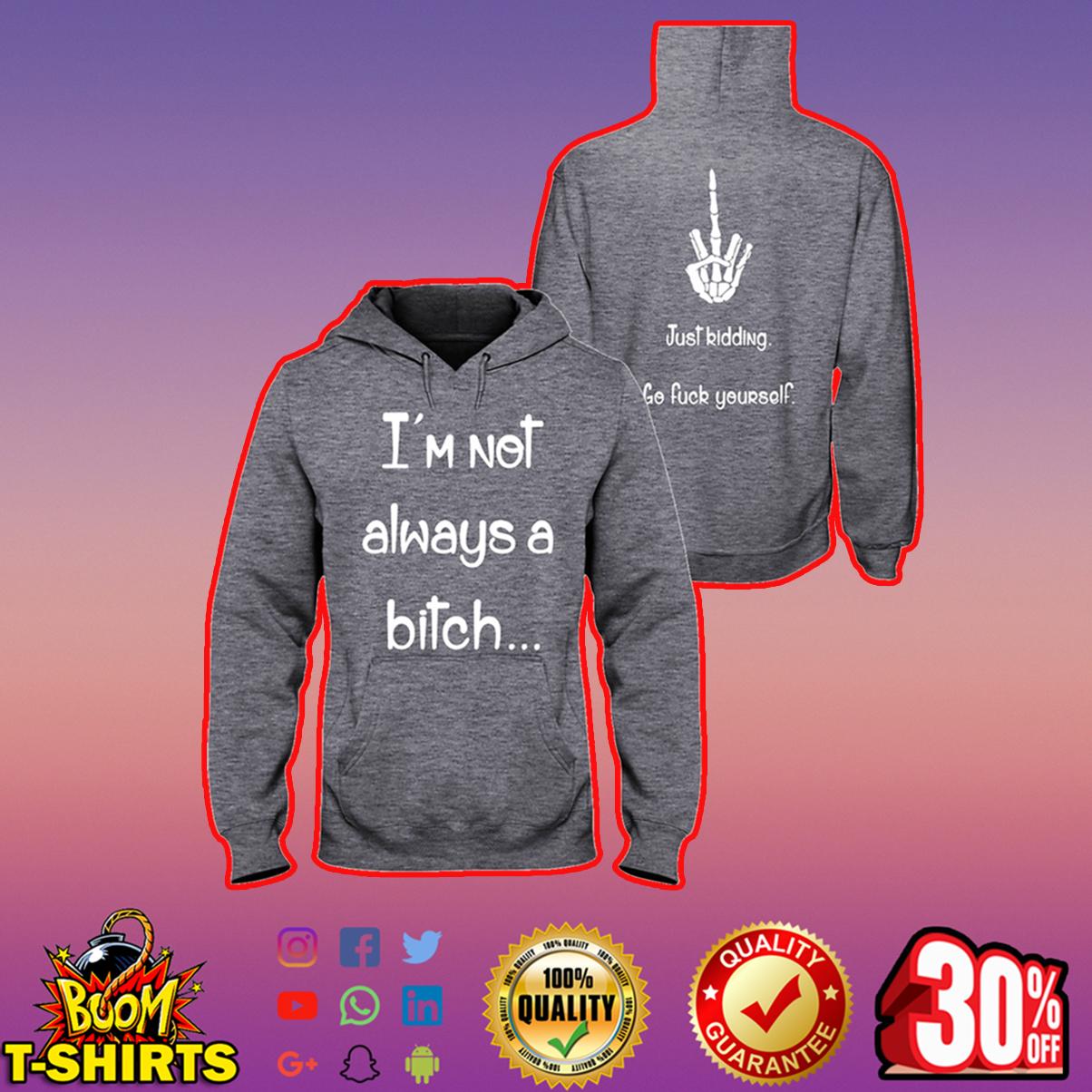 I'm not always a bitch just kidding go fuck yourseft hooded sweatshirt
