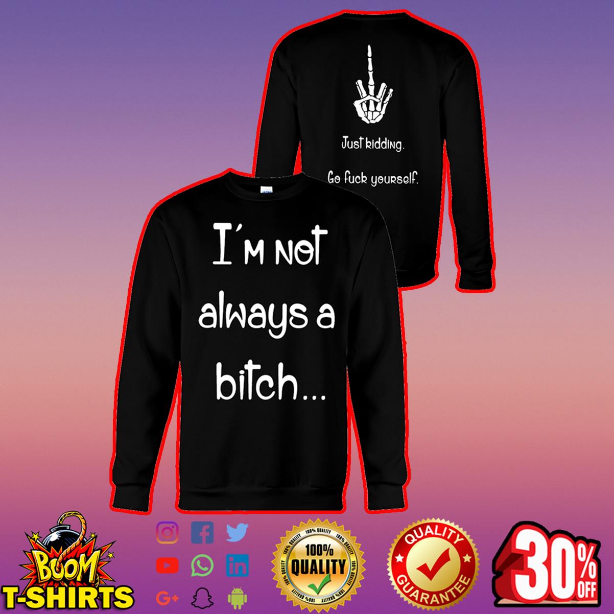 I'm not always a bitch just kidding go fuck yourseft sweatshirt