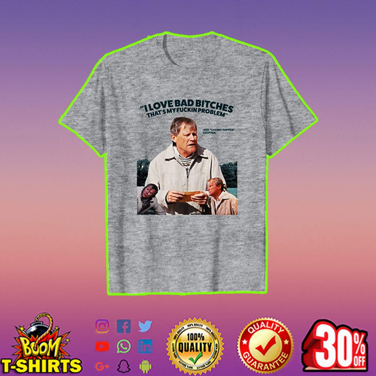 Roy Cropper I love bad bitches that's my fuckin problem shirt