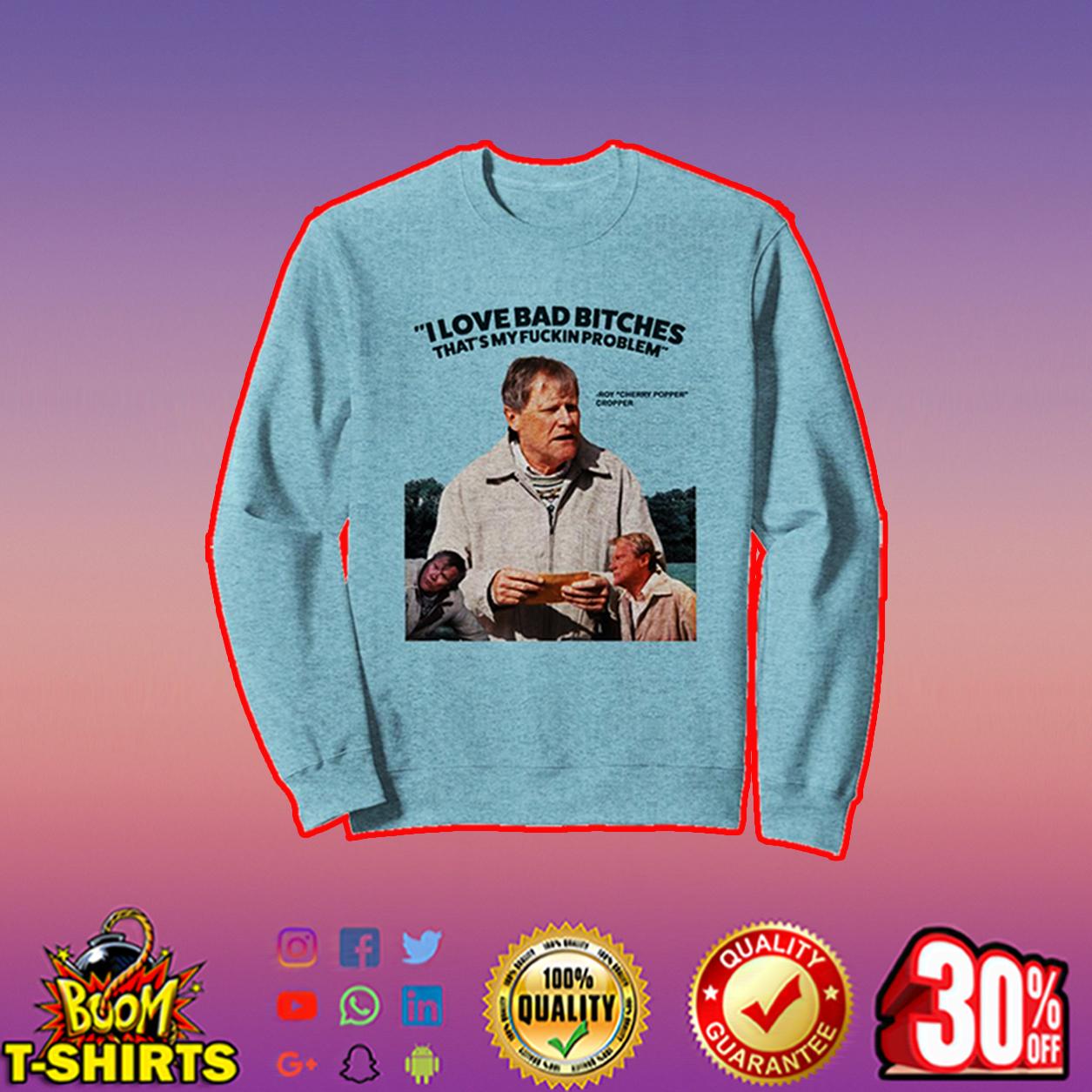 Roy Cropper I love bad bitches that's my fuckin problem sweatshirt