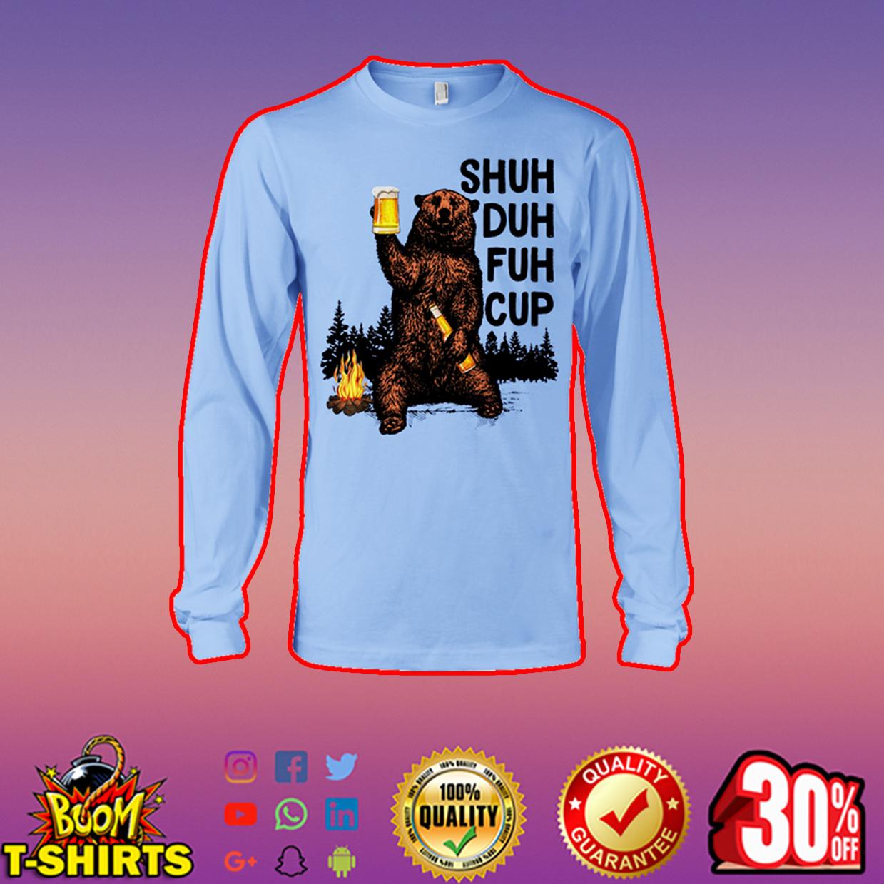 Shuh duh fuh cup Bear drinking beer camping long sleeve tee