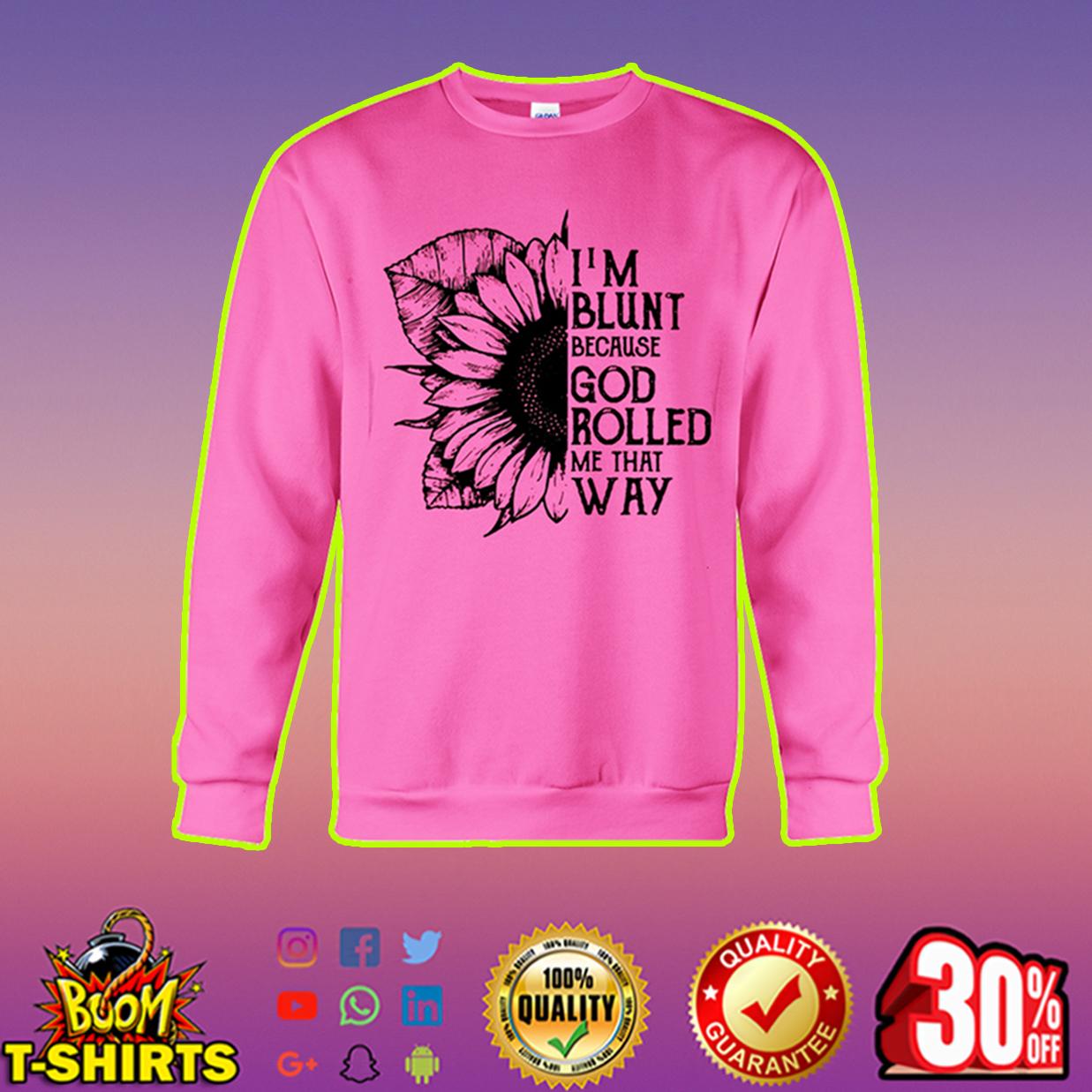 Sunflower I'm blunt because God rolled me that way sweatshirt