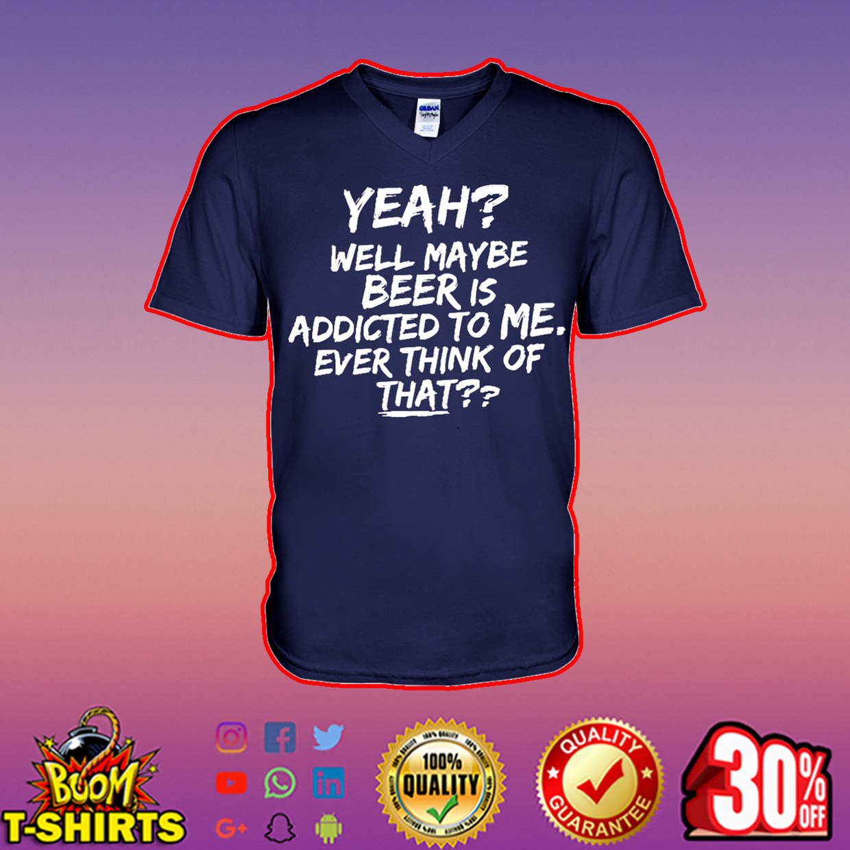 Yeah well maybe beer is addicted to me ever think of that v-neck