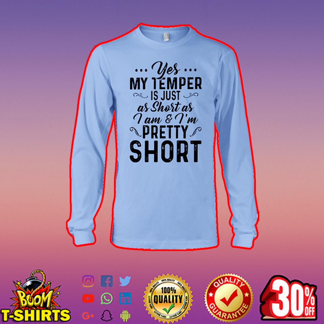 Yes my temper is just as short as I am and I'm pretty short long sleeve tee