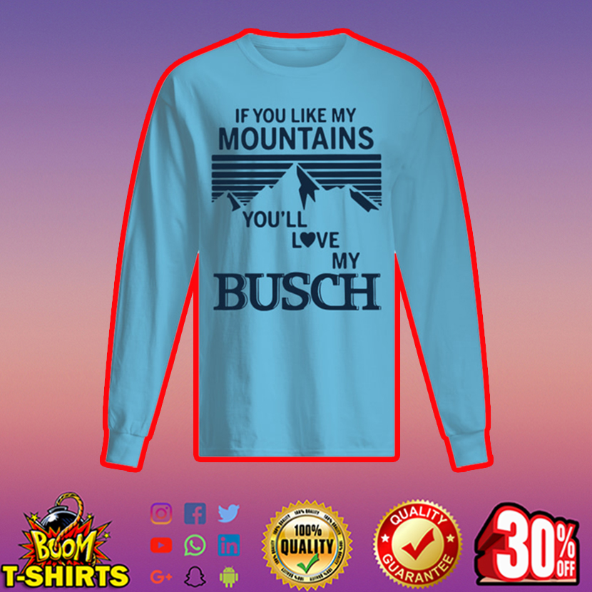 If you like my mountains you'll love my busch long sleeved t-shirt