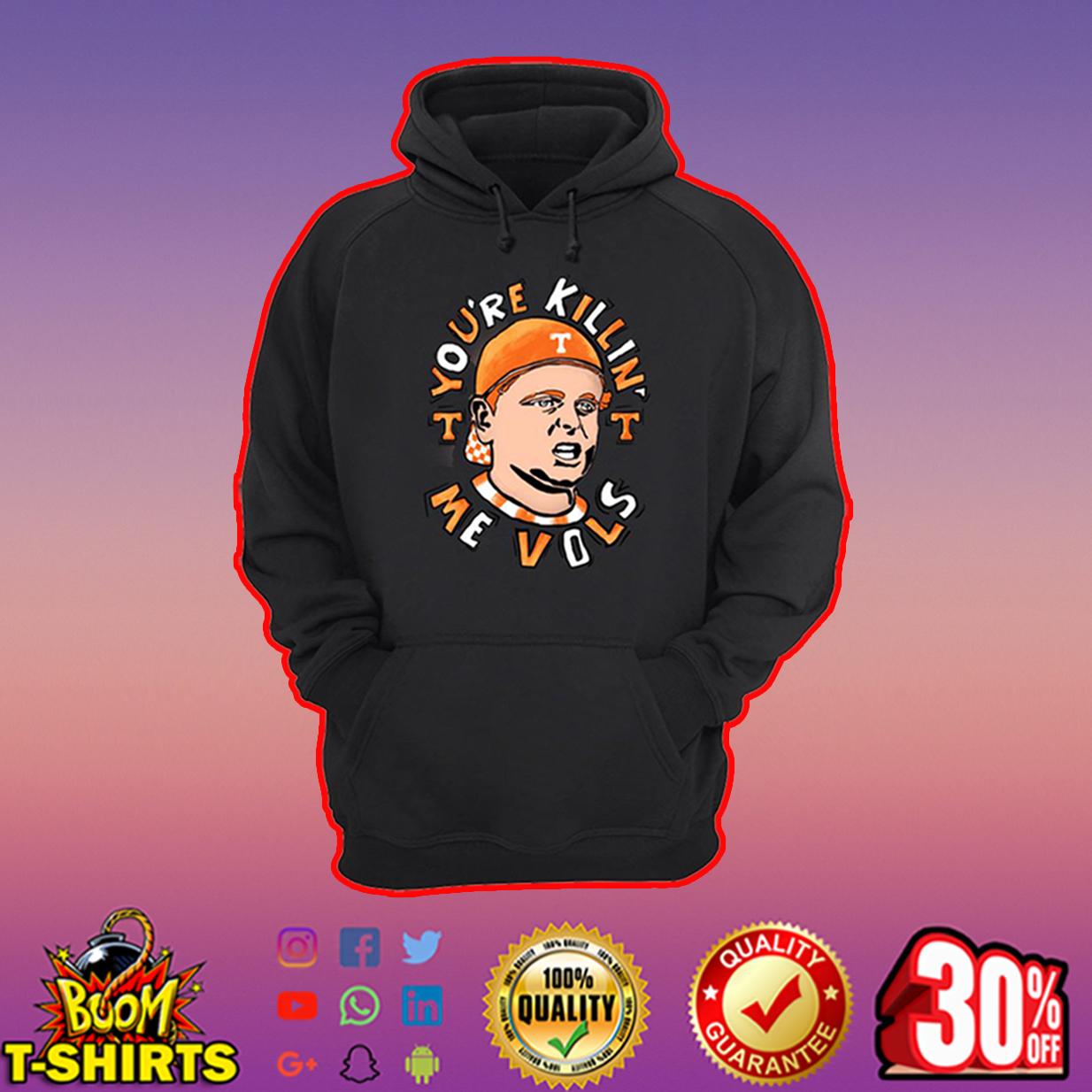 You're Killin' Me Vols hoodie