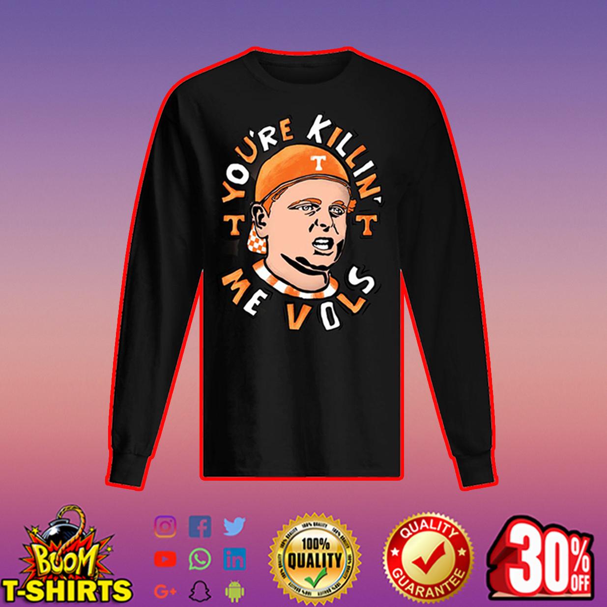 You're Killin' Me Vols long sleeved t-shirt