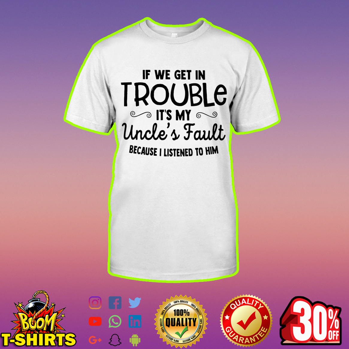 If we get in trouble it's my Uncle's fault because I listened to him shirt