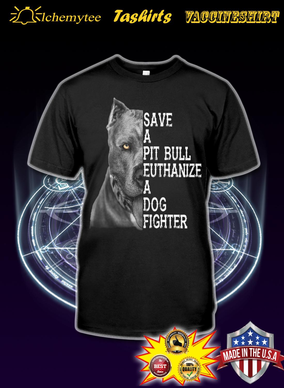 Save a Pitbull Euthanize a dog fighter shirt