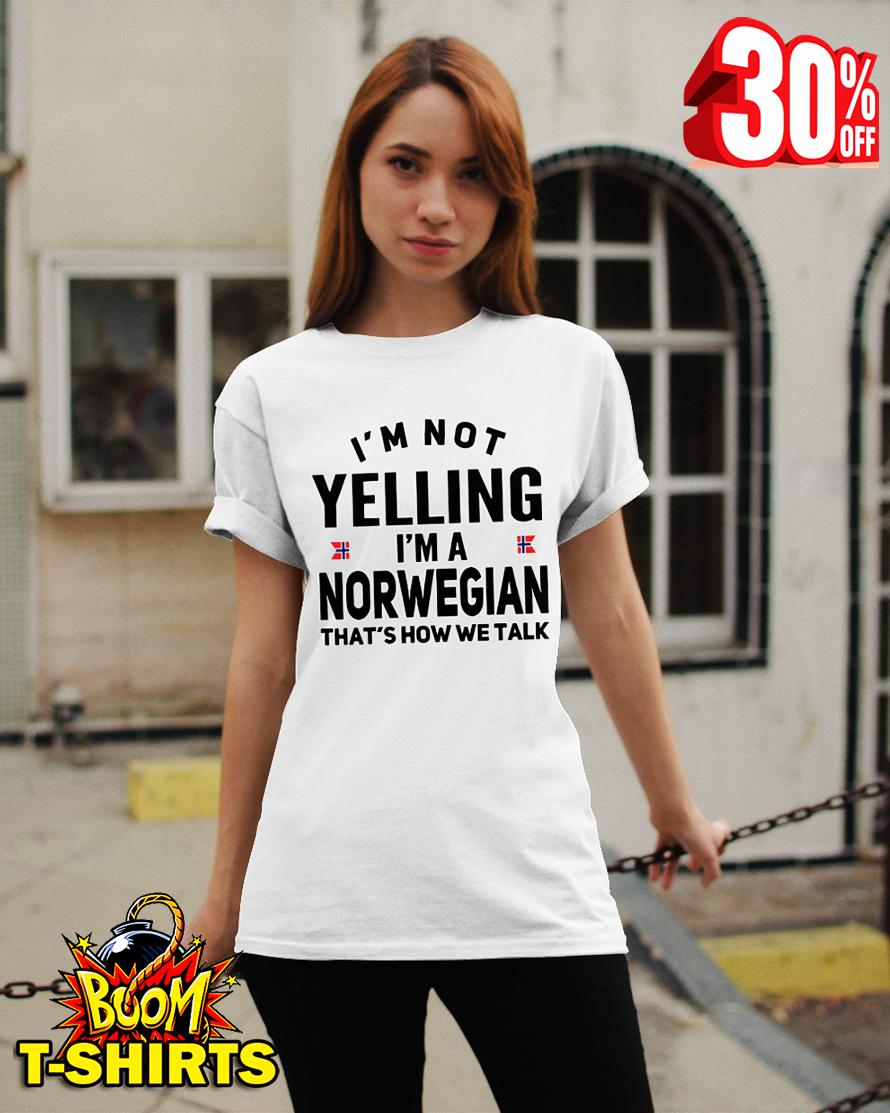 I'm not yelling I'm a Norwegian that's how we talk shirt
